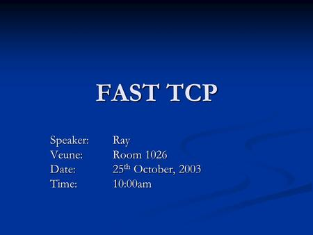 FAST TCP Speaker: Ray Veune: Room 1026 Date: 25 th October, 2003 Time:10:00am.