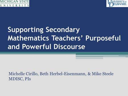 Supporting Secondary Mathematics Teachers' Purposeful and Powerful Discourse Michelle Cirillo, Beth Herbel-Eisenmann, & Mike Steele MDISC, PIs.