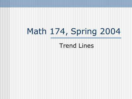 Math 174, Spring 2004 Trend Lines. The real world often does not provide us with formulas showing the relationship between two variables. Sometimes we.