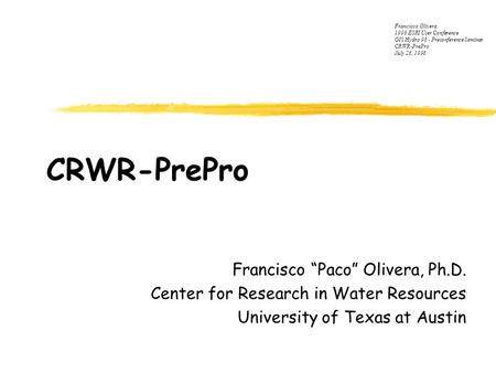 "CRWR-PrePro Francisco ""Paco"" Olivera, Ph.D. Center for Research in Water Resources University of Texas at Austin Francisco Olivera 1998 ESRI User Conference."