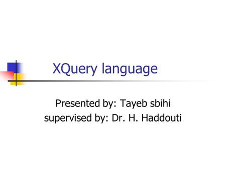 XQuery language Presented by: Tayeb sbihi supervised by: Dr. H. Haddouti.