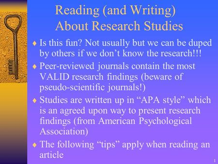 1 Reading (and Writing) About Research Studies  Is this fun? Not usually but we can be duped by others if we don't know the research!!!  Peer-reviewed.