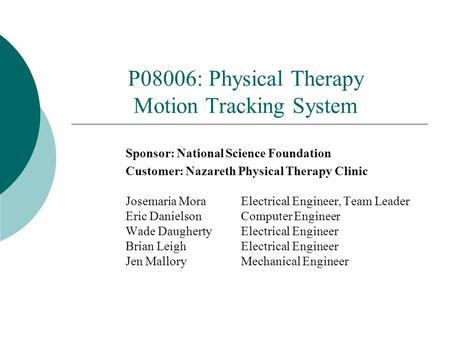 P08006: Physical Therapy Motion Tracking System Sponsor: National Science Foundation Customer: Nazareth Physical Therapy Clinic Josemaria Mora Electrical.