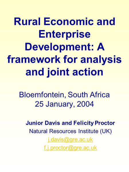Rural Economic and Enterprise Development: A framework for analysis and joint action Bloemfontein, South Africa 25 January, 2004 Junior Davis and Felicity.