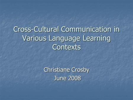 Cross-Cultural Communication in Various Language Learning Contexts Christiane Crosby June 2008 June 2008.