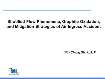 Stratified Flow Phenomena, Graphite Oxidation, and Mitigation Strategies of Air Ingress Accident INL / Chang Oh, U.S. PI.
