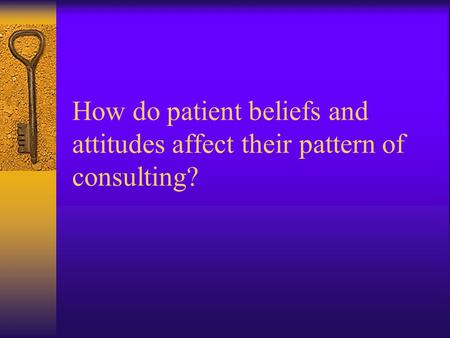 How do patient beliefs and attitudes affect their pattern of consulting?