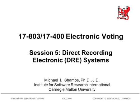 17-803/17-400 ELECTRONIC VOTING FALL 2004 COPYRIGHT © 2004 MICHAEL I. SHAMOS 17-803/17-400 Electronic Voting Session 5: Direct Recording Electronic (DRE)