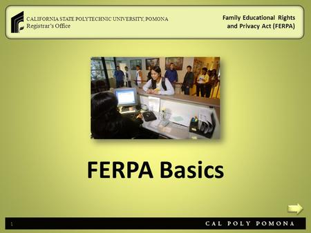 CALIFORNIA STATE POLYTECHNIC UNIVERSITY, POMONA Registrar's Office Family Educational Rights and Privacy Act (FERPA) FERPA Basics 1.