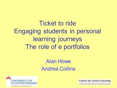 Ticket to ride Engaging students in personal learning journeys The role of e portfolios Alan Howe Andrea Collins.