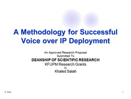 K. Salah1 A Methodology for Successful Voice over IP Deployment An Approved Research Proposal Submitted To DEANSHIP OF SCIENTIFIC RESEARCH KFUPM Research.