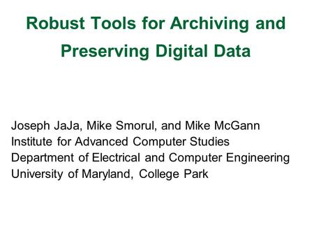 Robust Tools for Archiving and Preserving Digital Data Joseph JaJa, Mike Smorul, and Mike McGann Institute for Advanced Computer Studies Department of.