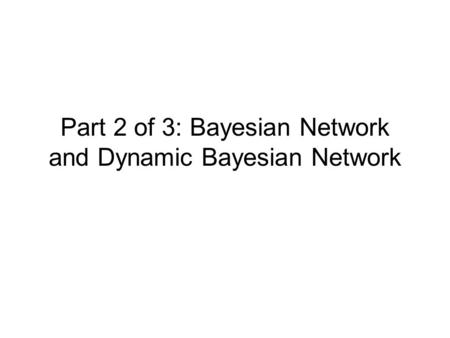 Part 2 of 3: Bayesian Network and Dynamic Bayesian Network.