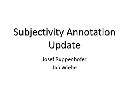 Subjectivity Annotation Update Josef Ruppenhofer Jan Wiebe.