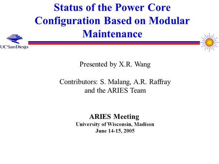 Status of the Power Core Configuration Based on Modular Maintenance Presented by X.R. Wang Contributors: S. Malang, A.R. Raffray and the ARIES Team ARIES.