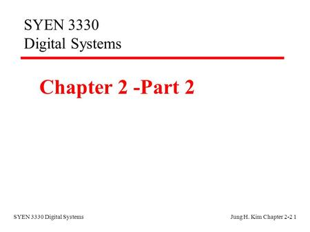 SYEN 3330 Digital SystemsJung H. Kim Chapter 2-2 1 SYEN 3330 Digital Systems Chapter 2 -Part 2.