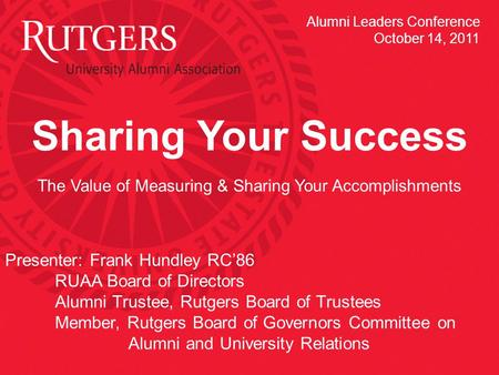 Sharing Your Success The Value of Measuring & Sharing Your Accomplishments Presenter: Frank Hundley RC'86 RUAA Board of Directors Alumni Trustee, Rutgers.