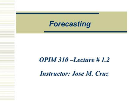OPIM 310 –Lecture # 1.2 Instructor: Jose M. Cruz Forecasting.