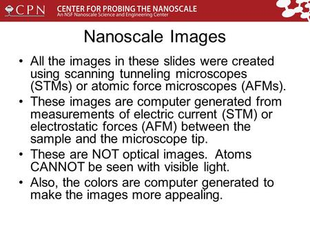 Nanoscale Images All the images in these slides were created using scanning tunneling microscopes (STMs) or atomic force microscopes (AFMs). These images.