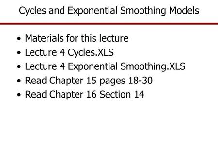 Cycles and Exponential Smoothing Models Materials for this lecture Lecture 4 Cycles.XLS Lecture 4 Exponential Smoothing.XLS Read Chapter 15 pages 18-30.