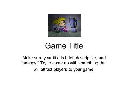 "Game Title Make sure your title is brief, descriptive, and ""snappy."" Try to come up with something that will attract players to your game."