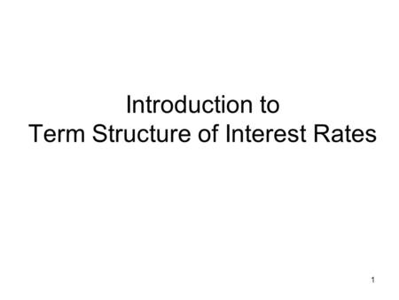 Introduction to Term Structure of Interest Rates 1.