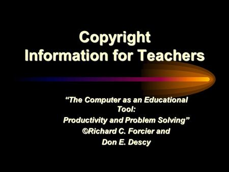 "Copyright Information for Teachers ""The Computer as an Educational Tool: Productivity and Problem Solving"" ©Richard C. Forcier and Don E. Descy."