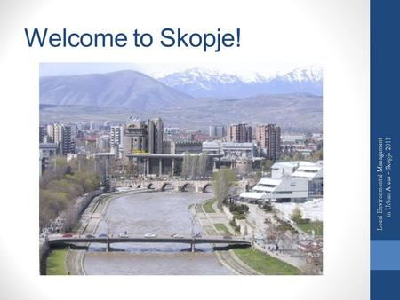 Welcome to Skopje! Local Environmental Management in Urban Areas - Skopje 2011.