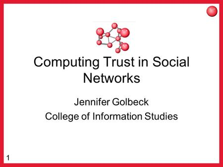 1 Computing Trust in Social Networks Jennifer Golbeck College of Information Studies.