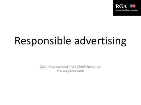 Responsible advertising Clive Hawkswood, RGA Chief Executive www.rga.eu.com.