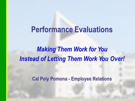 Performance Evaluations Making Them Work for You Instead of Letting Them Work You Over! Cal Poly Pomona - Employee Relations.