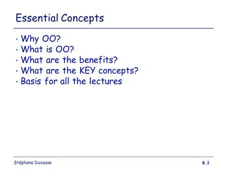 Stéphane Ducasse6.1 Essential Concepts Why OO? What is OO? What are the benefits? What are the KEY concepts? Basis for all the lectures.