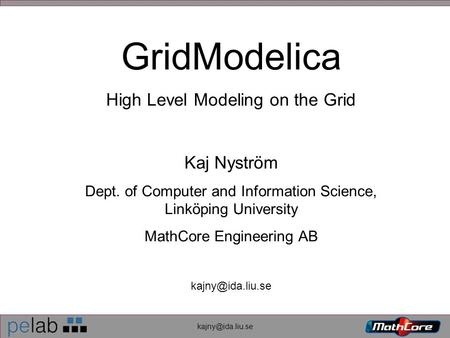 GridModelica High Level Modeling on the Grid Kaj Nyström Dept. of Computer and Information Science, Linköping University MathCore Engineering.