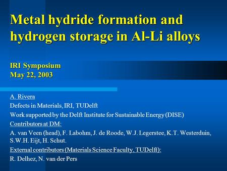 Metal hydride formation and hydrogen storage in Al-Li alloys IRI Symposium May 22, 2003 A. Rivera Defects in Materials, IRI, TUDelft Work supported by.