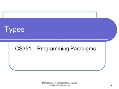 Mark Hennessy CS351 Dept Computer Science NUI Maynooth 1 Types CS351 – Programming Paradigms.