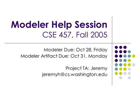 Modeler Help Session CSE 457, Fall 2005 Modeler Due: Oct 28, Friday Modeler Artifact Due: Oct 31, Monday Project TA: Jeremy