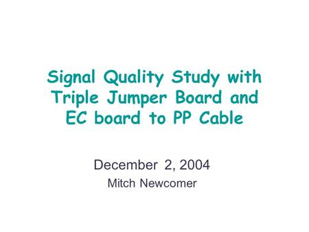 Signal Quality Study with Triple Jumper Board and EC board to PP Cable December 2, 2004 Mitch Newcomer.