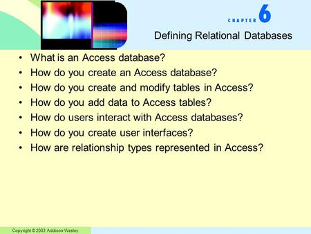 Copyright © 2003 Addison-Wesley Defining Relational Databases What is an Access database? How do you create an Access database? How do you create and modify.