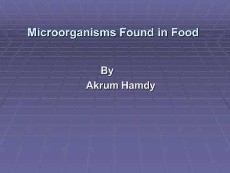 Microorganisms Found in Food By Akrum Hamdy Akrum Hamdy.