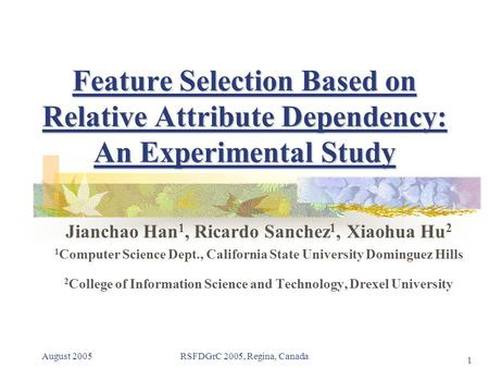 August 2005RSFDGrC 2005, Regina, Canada 1 Feature Selection Based on Relative Attribute Dependency: An Experimental Study Jianchao Han 1, Ricardo Sanchez.
