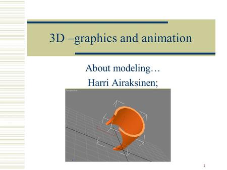1 3D –graphics and animation About modeling… Harri Airaksinen;