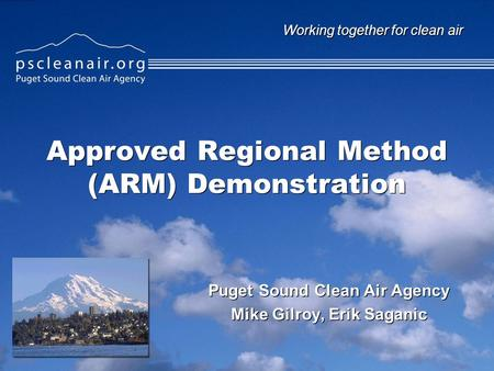 Working together for clean air Approved Regional Method (ARM) Demonstration Puget Sound Clean Air Agency Mike Gilroy, Erik Saganic Puget Sound Clean Air.