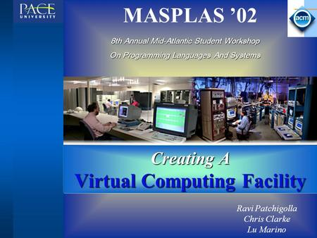 MASPLAS '02 Creating A Virtual Computing Facility Ravi Patchigolla Chris Clarke Lu Marino 8th Annual Mid-Atlantic Student Workshop On Programming Languages.