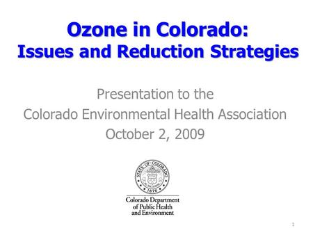 Ozone in Colorado: Issues and Reduction Strategies Presentation to the Colorado Environmental Health Association October 2, 2009 1.