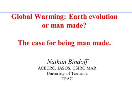 Global Warming: Earth evolution or man made? The case for being man made. Nathan Bindoff ACECRC, IASOS, CSIRO MAR University of Tasmania TPAC.