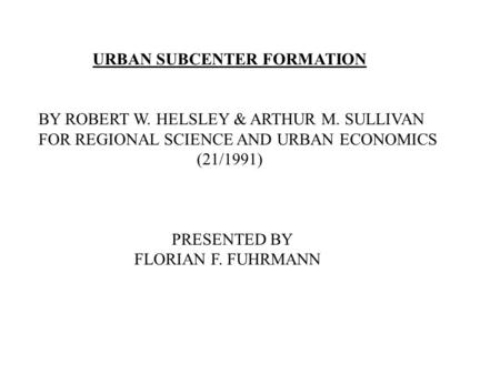 URBAN SUBCENTER FORMATION BY ROBERT W. HELSLEY & ARTHUR M. SULLIVAN FOR REGIONAL SCIENCE AND URBAN ECONOMICS (21/1991) PRESENTED BY FLORIAN F. FUHRMANN.