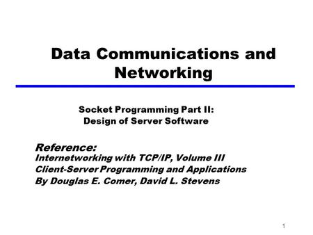 1 Data Communications and Networking Socket Programming Part II: Design of Server Software Reference: Internetworking with TCP/IP, Volume III Client-Server.