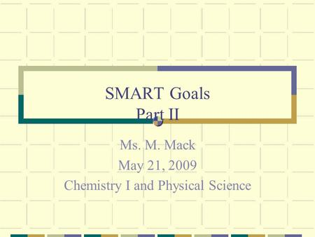 SMART Goals Part II Ms. M. Mack May 21, 2009 Chemistry I and Physical Science.