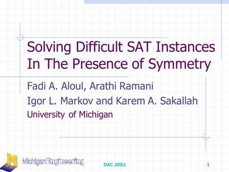 DAC 20021 Solving Difficult SAT Instances In The Presence of Symmetry Fadi A. Aloul, Arathi Ramani Igor L. Markov and Karem A. Sakallah University of Michigan.