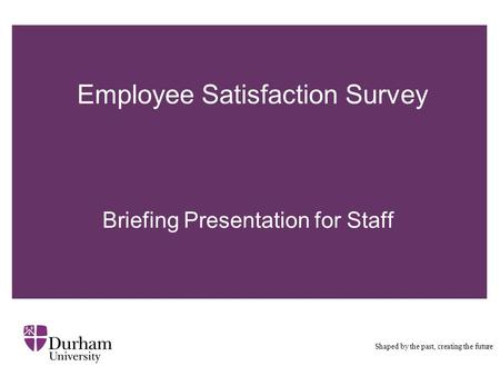 Employee Satisfaction Survey Shaped by the past, creating the future Briefing Presentation for Staff.